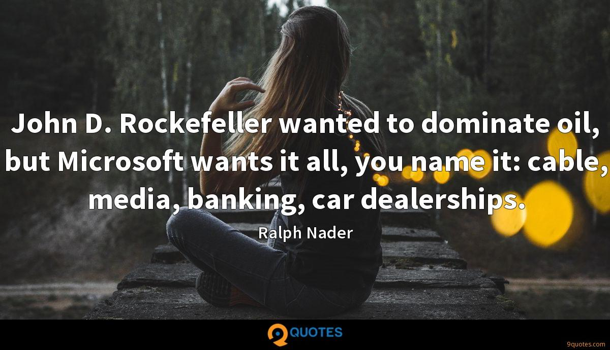 John D. Rockefeller wanted to dominate oil, but Microsoft wants it all, you name it: cable, media, banking, car dealerships.