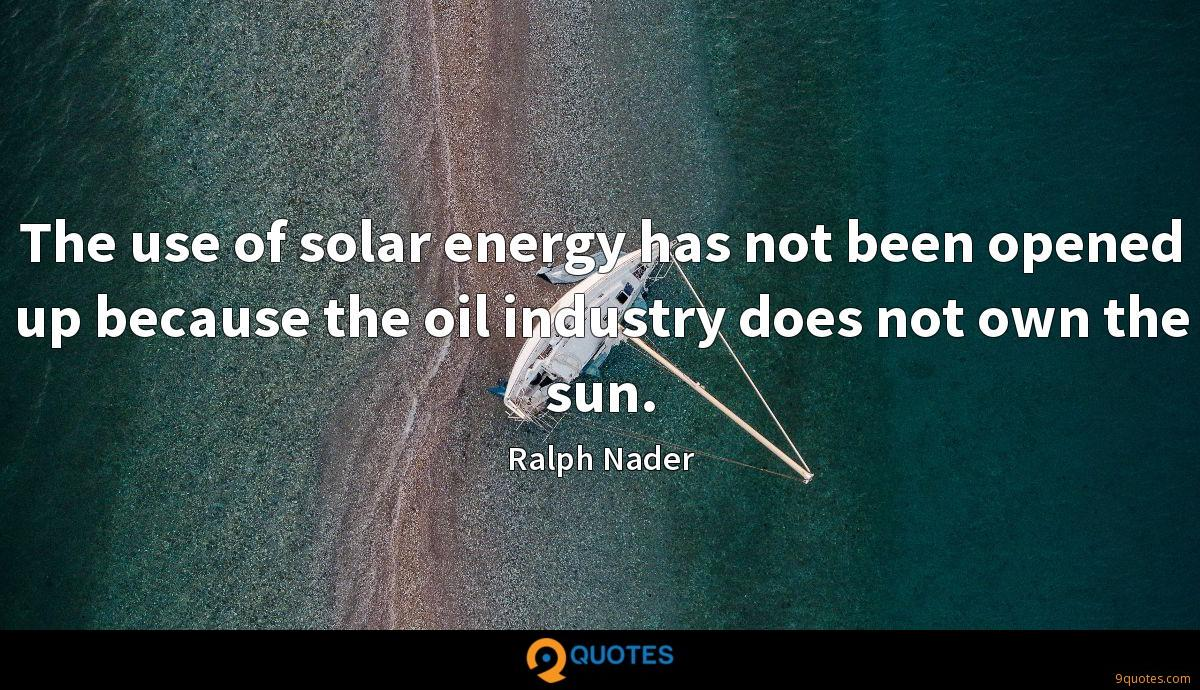 The use of solar energy has not been opened up because the oil industry does not own the sun.