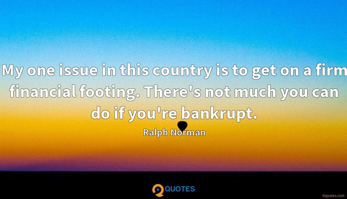 My one issue in this country is to get on a firm financial footing. There's not much you can do if you're bankrupt.
