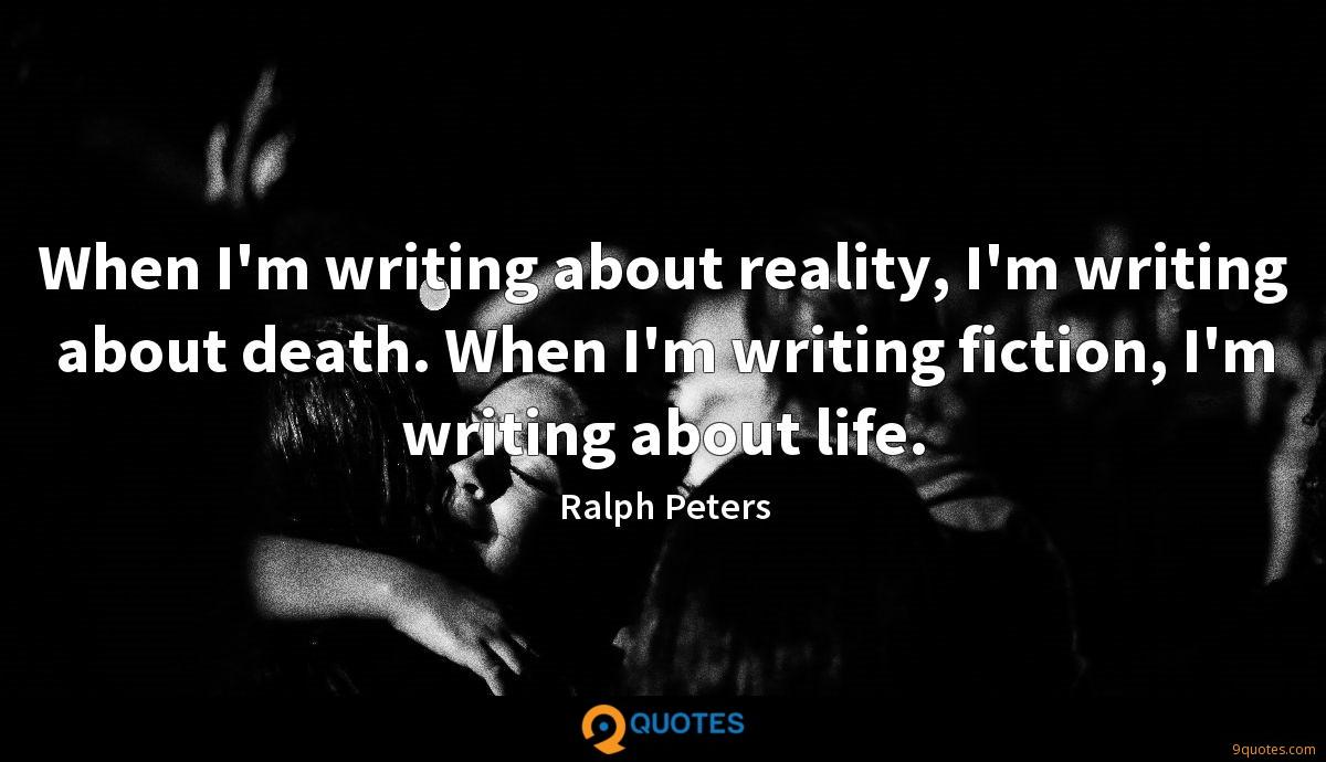 When I'm writing about reality, I'm writing about death. When I'm writing fiction, I'm writing about life.