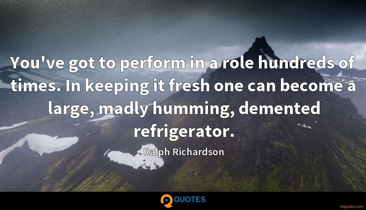 You've got to perform in a role hundreds of times. In keeping it fresh one can become a large, madly humming, demented refrigerator.