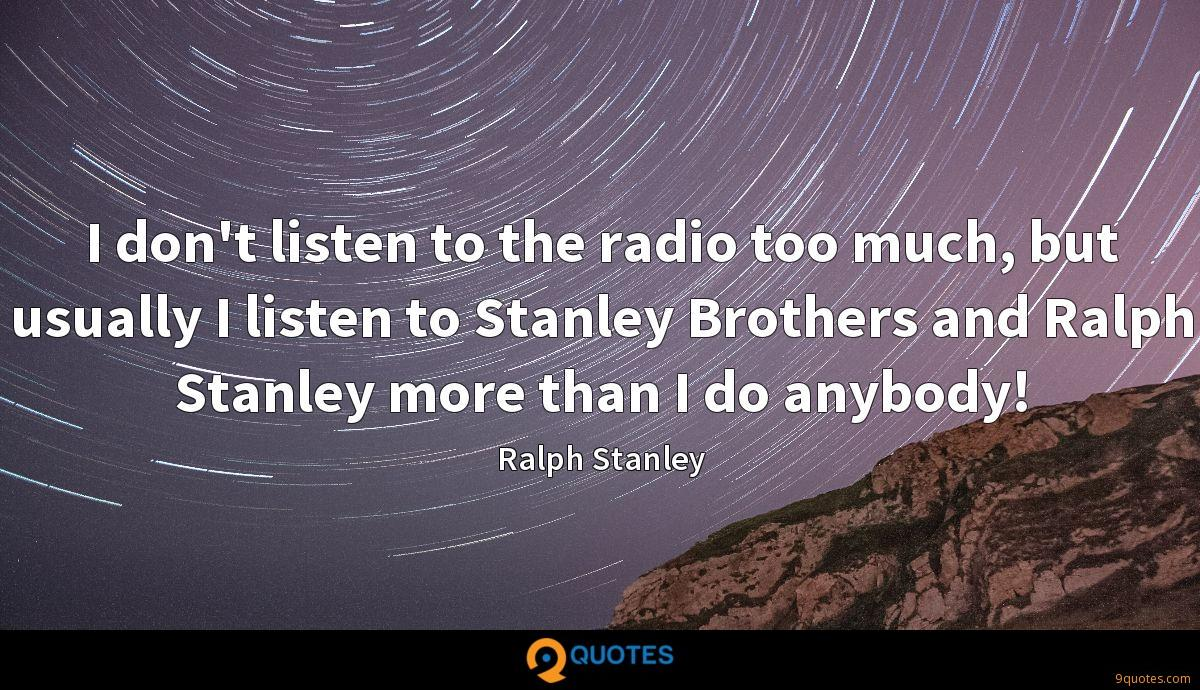 I don't listen to the radio too much, but usually I listen to Stanley Brothers and Ralph Stanley more than I do anybody!