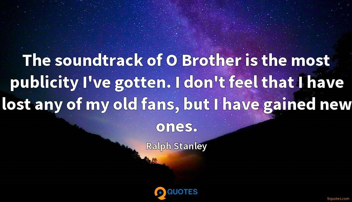 The soundtrack of O Brother is the most publicity I've gotten. I don't feel that I have lost any of my old fans, but I have gained new ones.