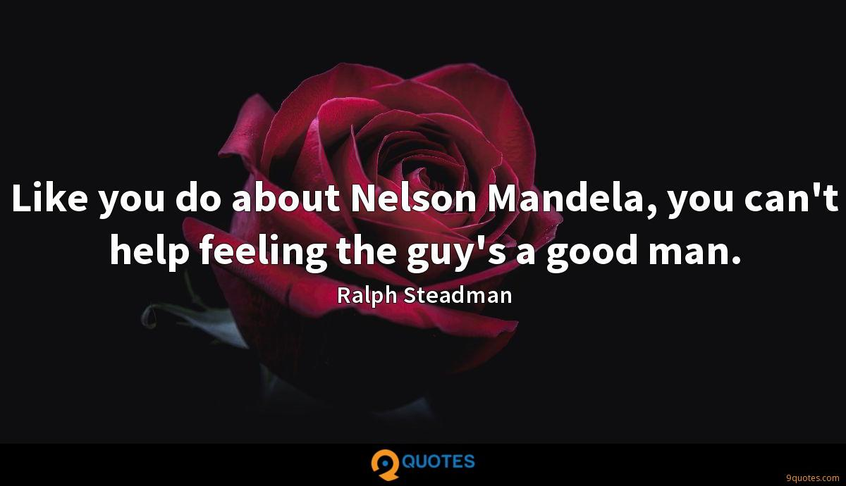 Like you do about Nelson Mandela, you can't help feeling the guy's a good man.
