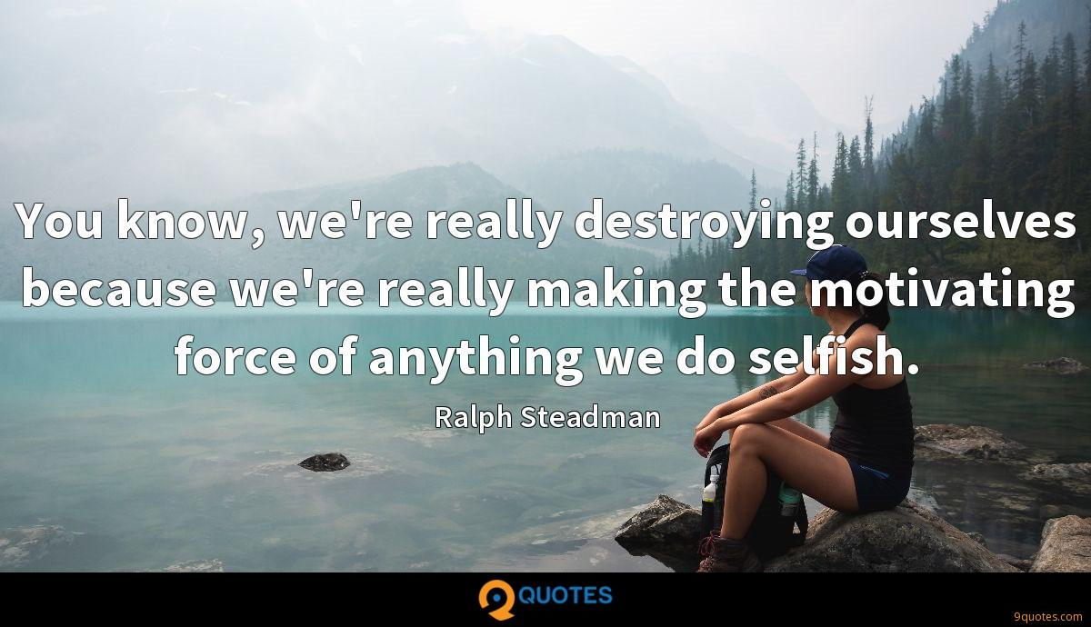 You know, we're really destroying ourselves because we're really making the motivating force of anything we do selfish.