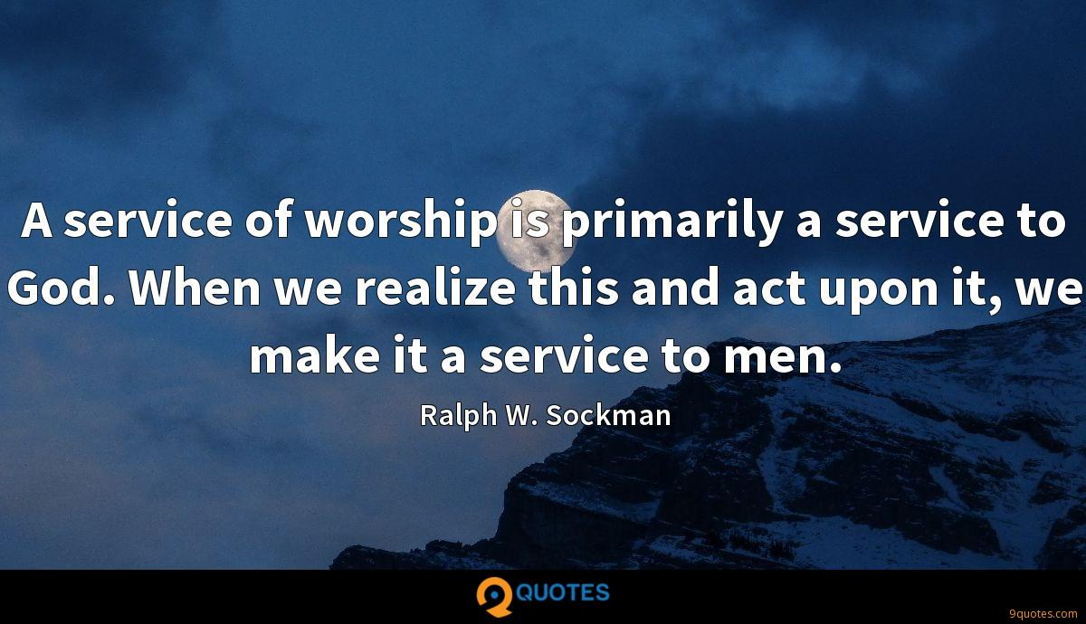 A service of worship is primarily a service to God. When we realize this and act upon it, we make it a service to men.