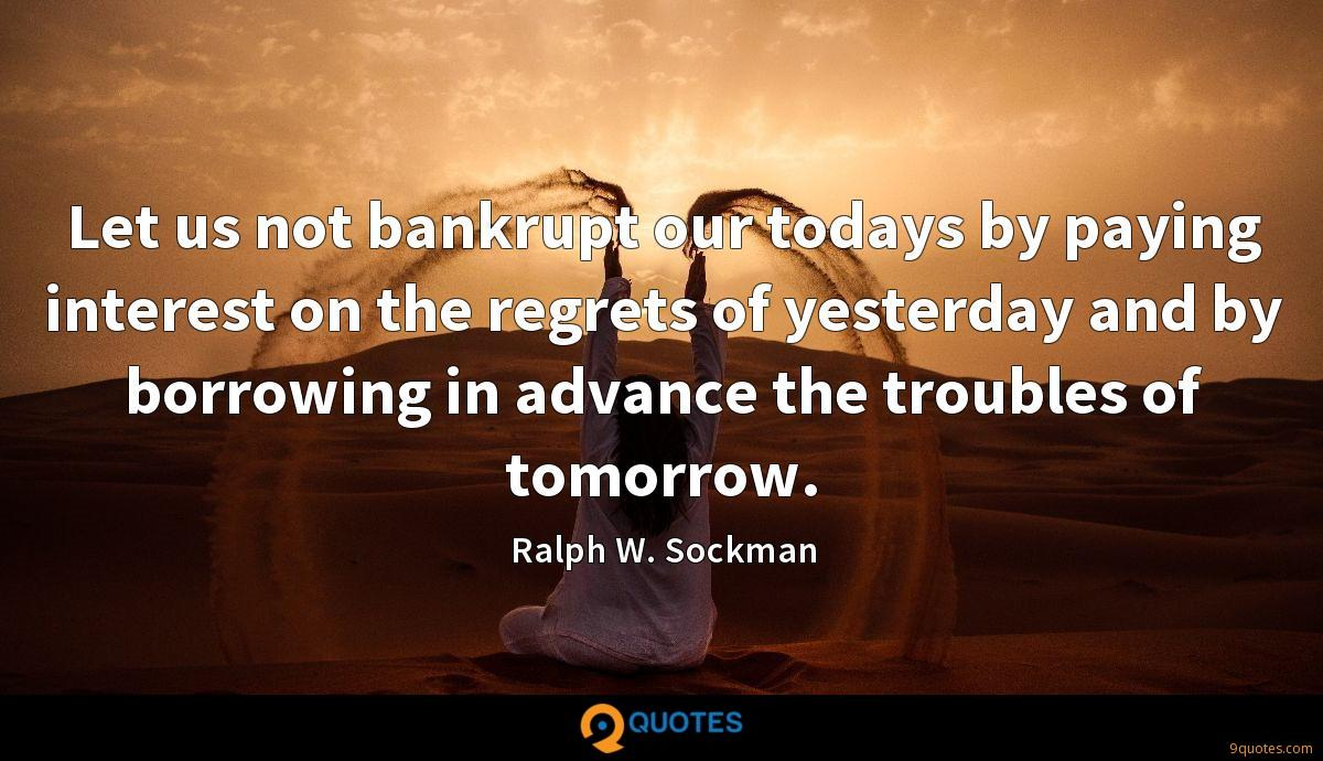 Let us not bankrupt our todays by paying interest on the regrets of yesterday and by borrowing in advance the troubles of tomorrow.