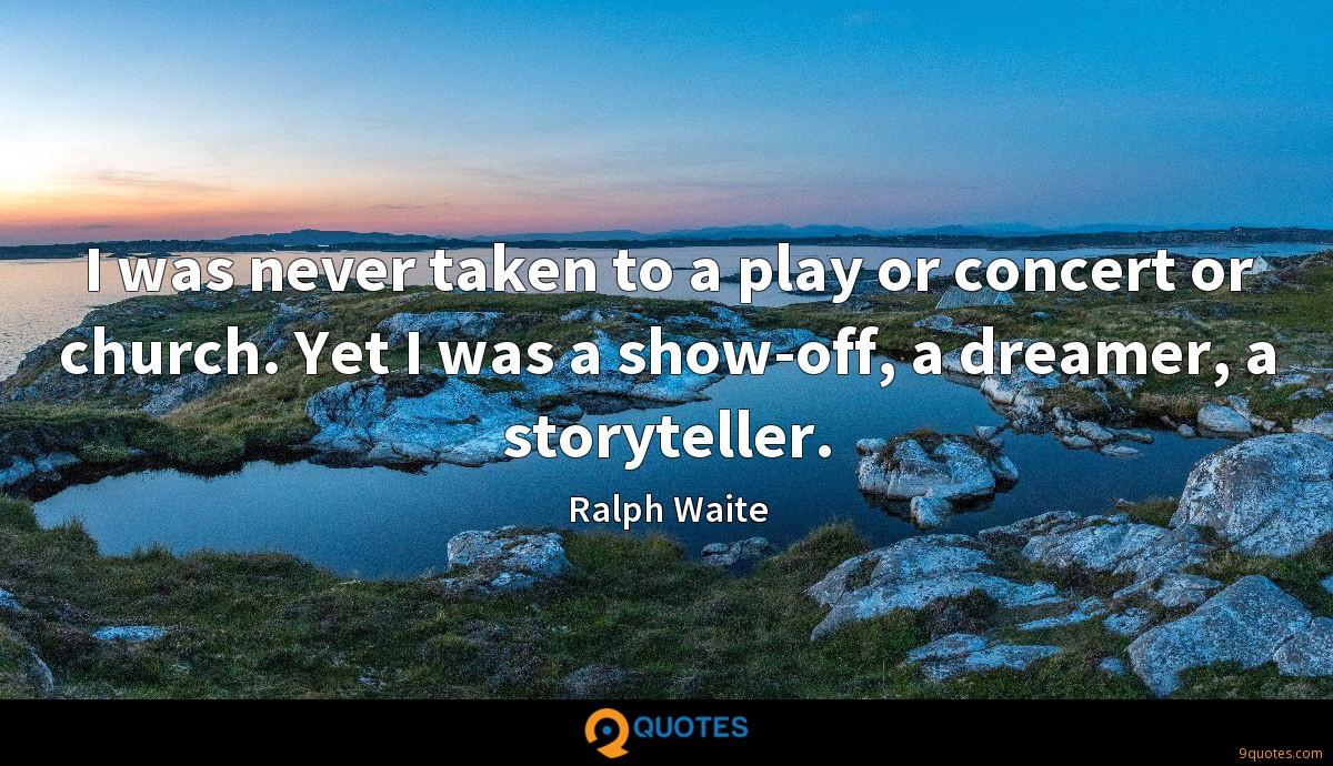 I was never taken to a play or concert or church. Yet I was a show-off, a dreamer, a storyteller.