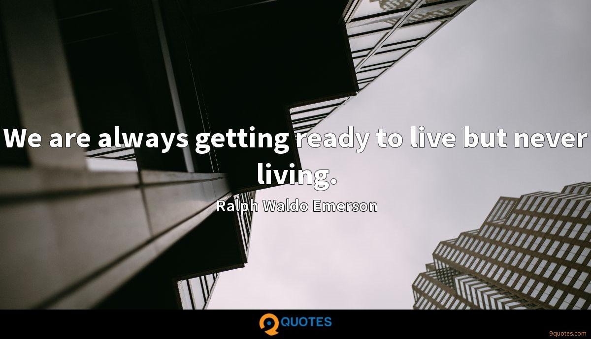 We are always getting ready to live but never living.