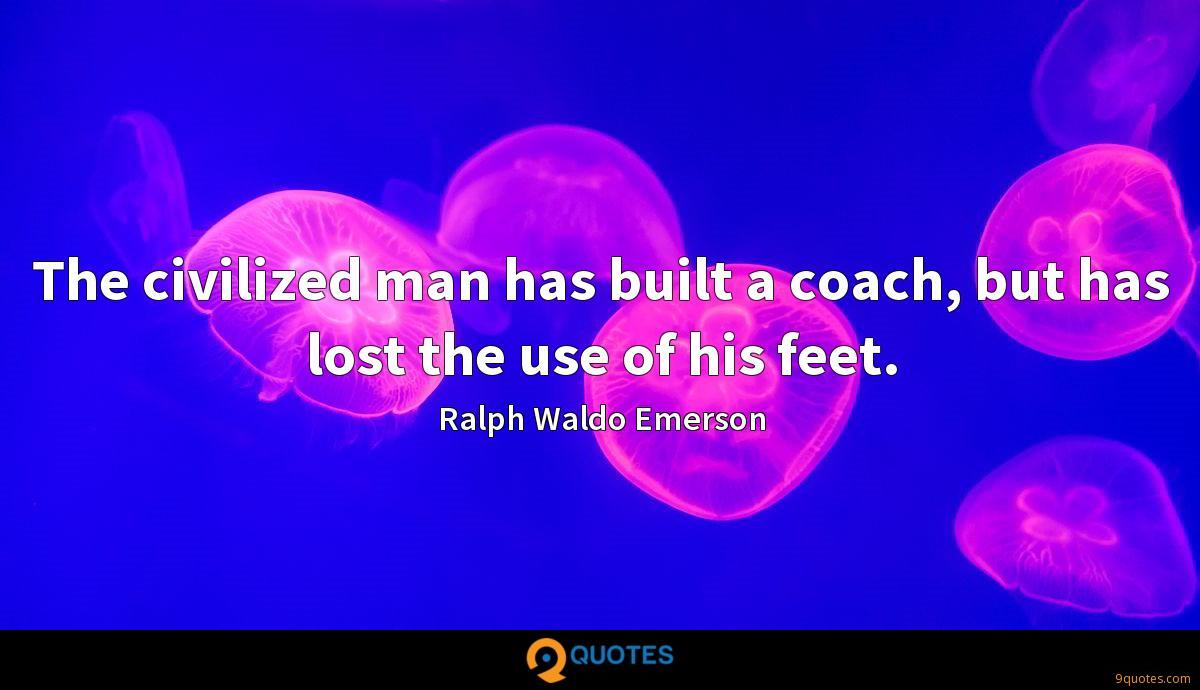 The civilized man has built a coach, but has lost the use of his feet.