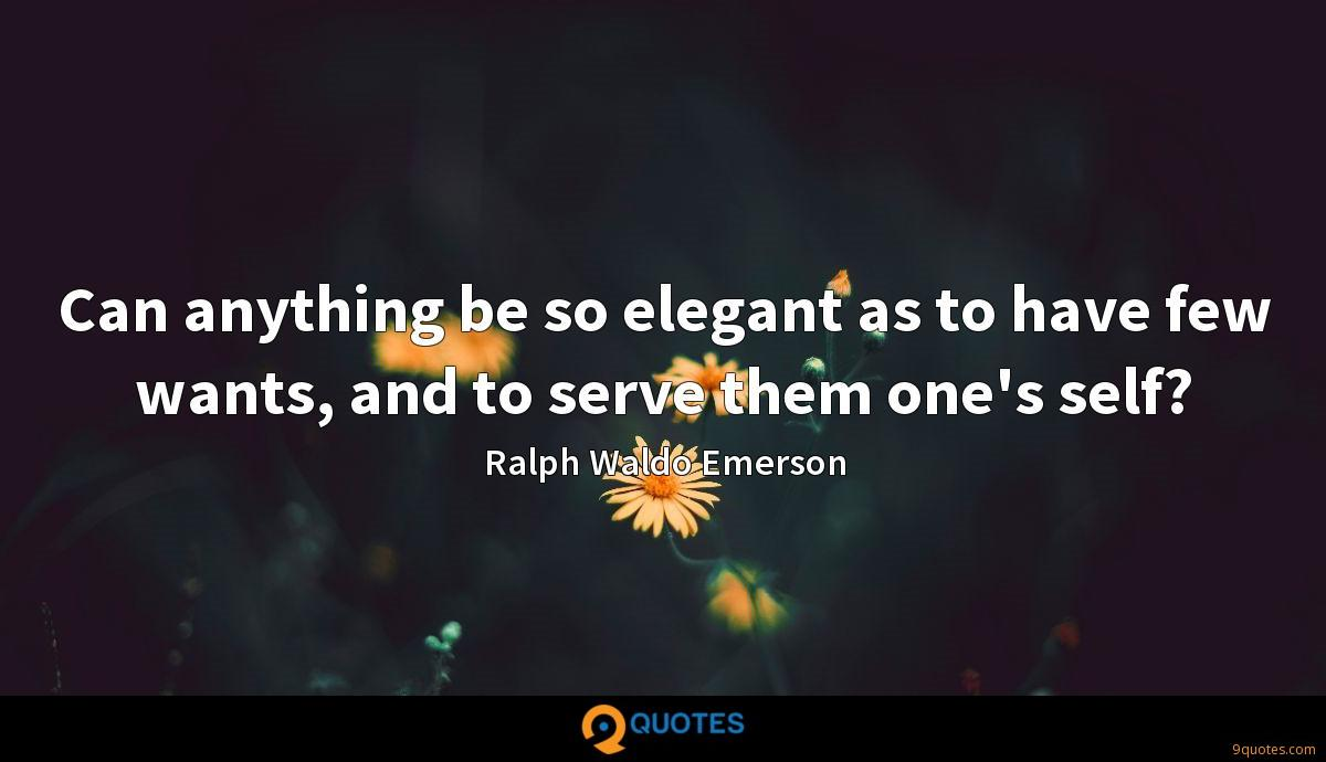 Can anything be so elegant as to have few wants, and to serve them one's self?