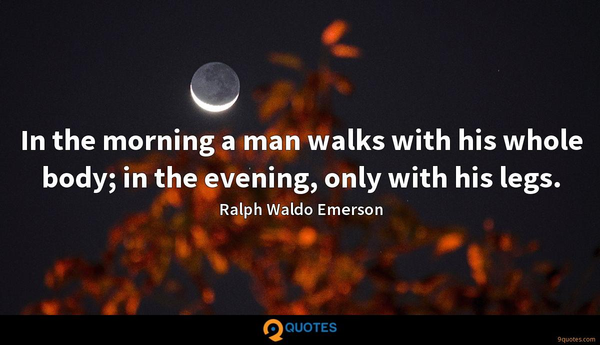 In the morning a man walks with his whole body; in the evening, only with his legs.