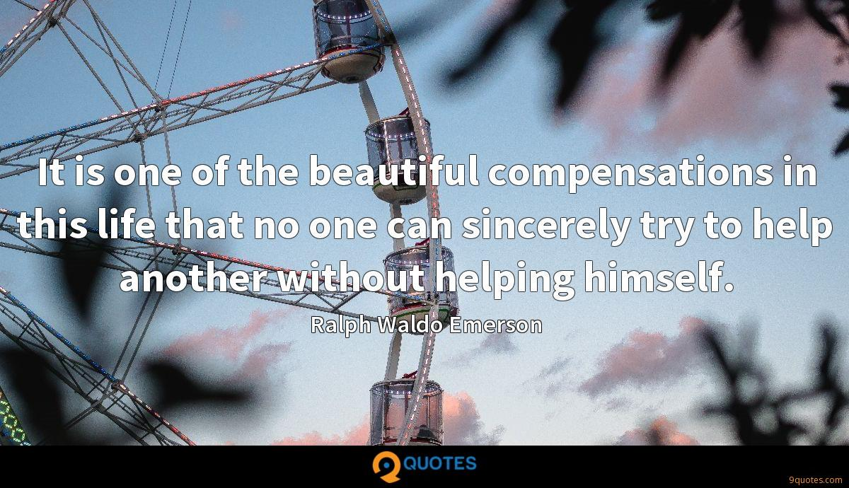 It is one of the beautiful compensations in this life that no one can sincerely try to help another without helping himself.