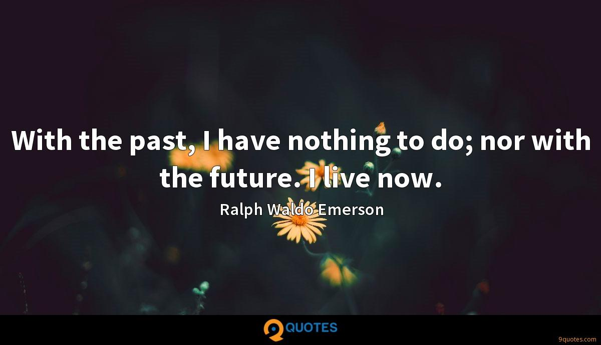 With the past, I have nothing to do; nor with the future. I live now.