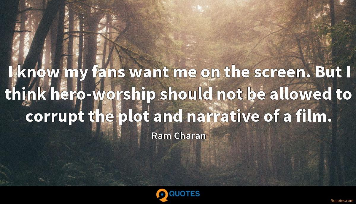 I know my fans want me on the screen. But I think hero-worship should not be allowed to corrupt the plot and narrative of a film.