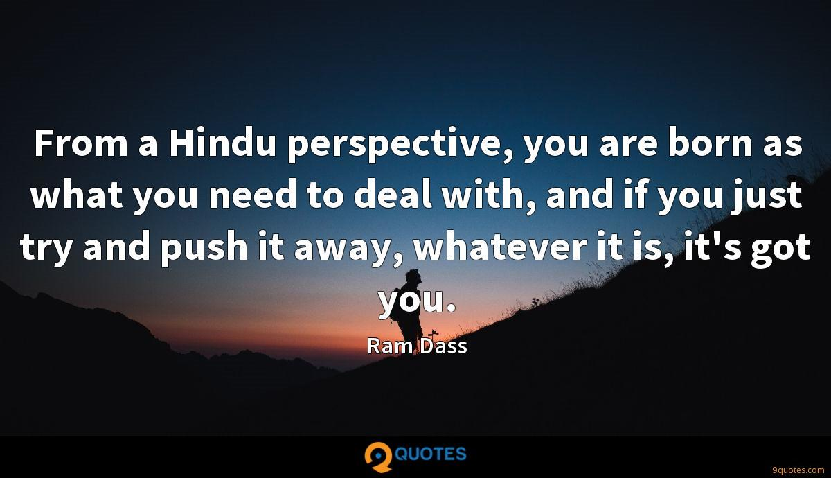From a Hindu perspective, you are born as what you need to deal with, and if you just try and push it away, whatever it is, it's got you.