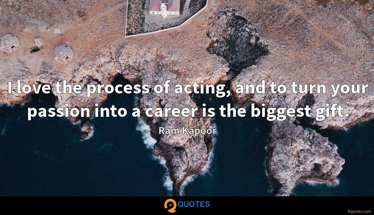I love the process of acting, and to turn your passion into a career is the biggest gift.