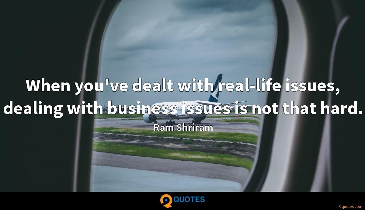 When you've dealt with real-life issues, dealing with business issues is not that hard.
