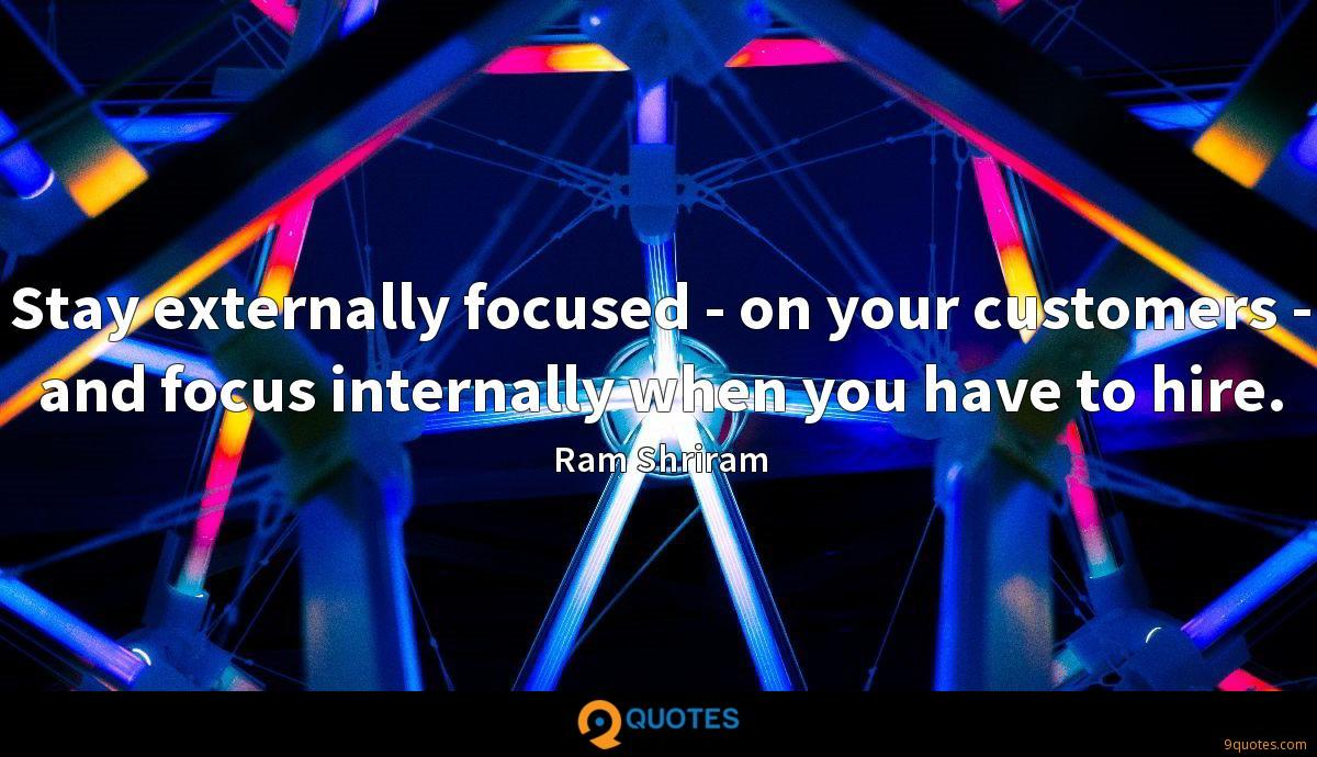 Stay externally focused - on your customers - and focus internally when you have to hire.