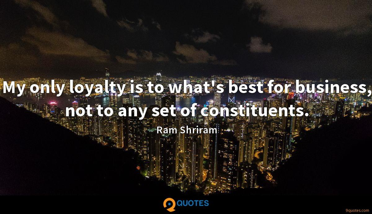 My only loyalty is to what's best for business, not to any set of constituents.