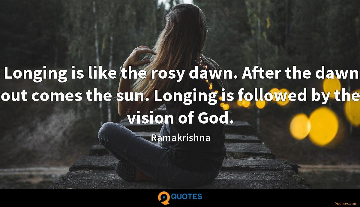 Longing is like the rosy dawn. After the dawn out comes the sun. Longing is followed by the vision of God.