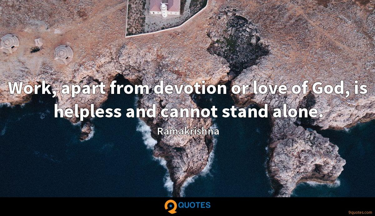 Work, apart from devotion or love of God, is helpless and cannot stand alone.