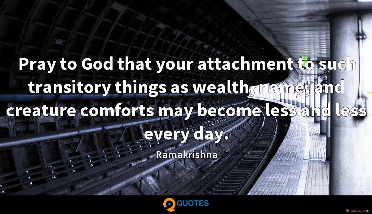 Pray to God that your attachment to such transitory things as wealth, name, and creature comforts may become less and less every day.