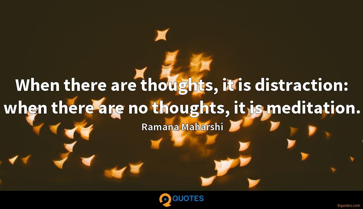 When there are thoughts, it is distraction: when there are no thoughts, it is meditation.
