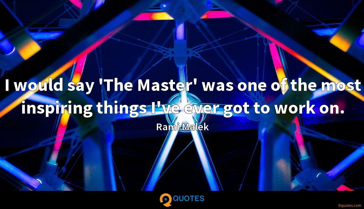 I would say 'The Master' was one of the most inspiring things I've ever got to work on.