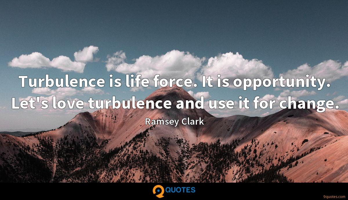 Turbulence is life force. It is opportunity. Let's love turbulence and use it for change.