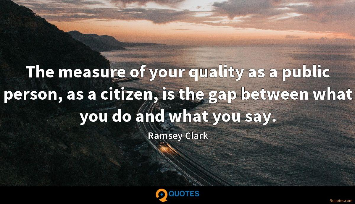 The measure of your quality as a public person, as a citizen, is the gap between what you do and what you say.
