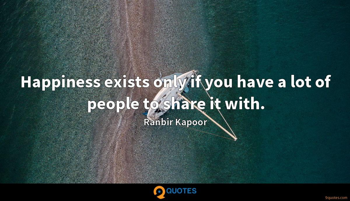 Happiness exists only if you have a lot of people to share it with.