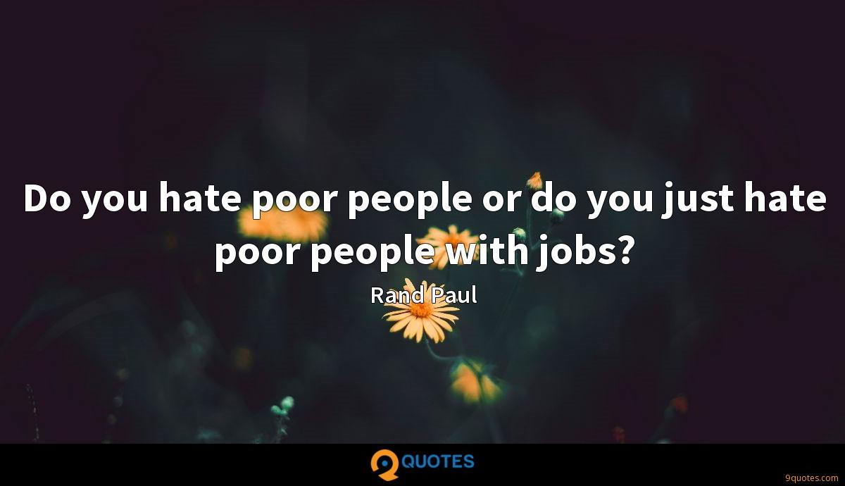 Do you hate poor people or do you just hate poor people with jobs?