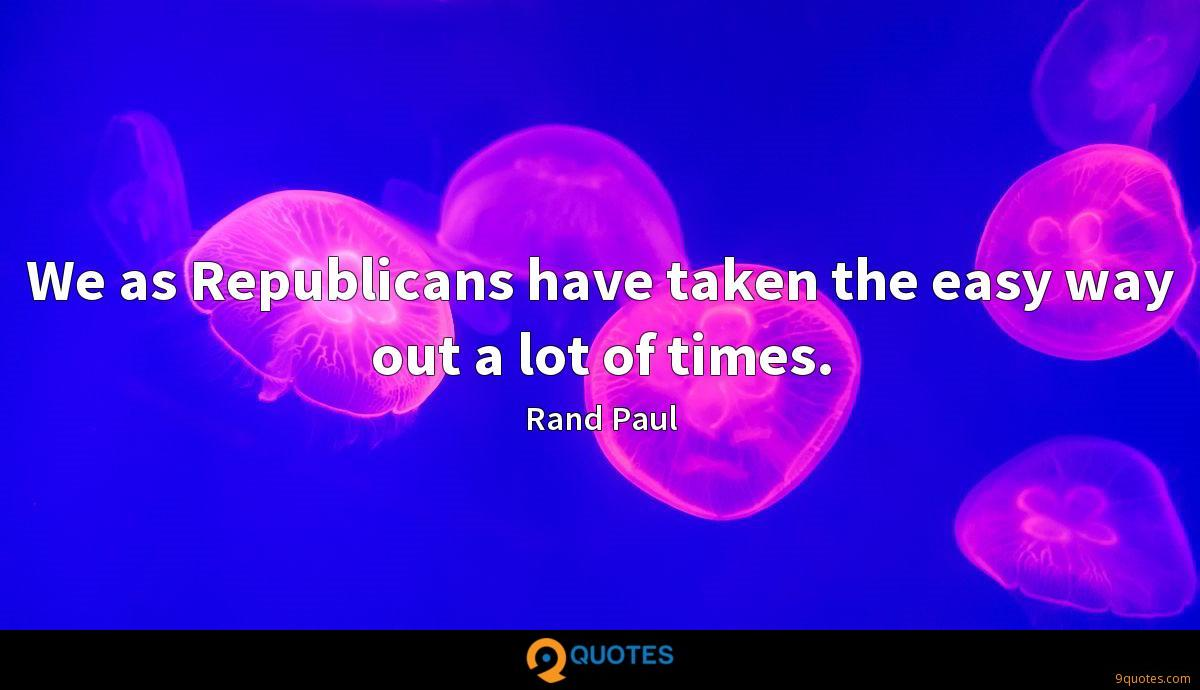 We as Republicans have taken the easy way out a lot of times.