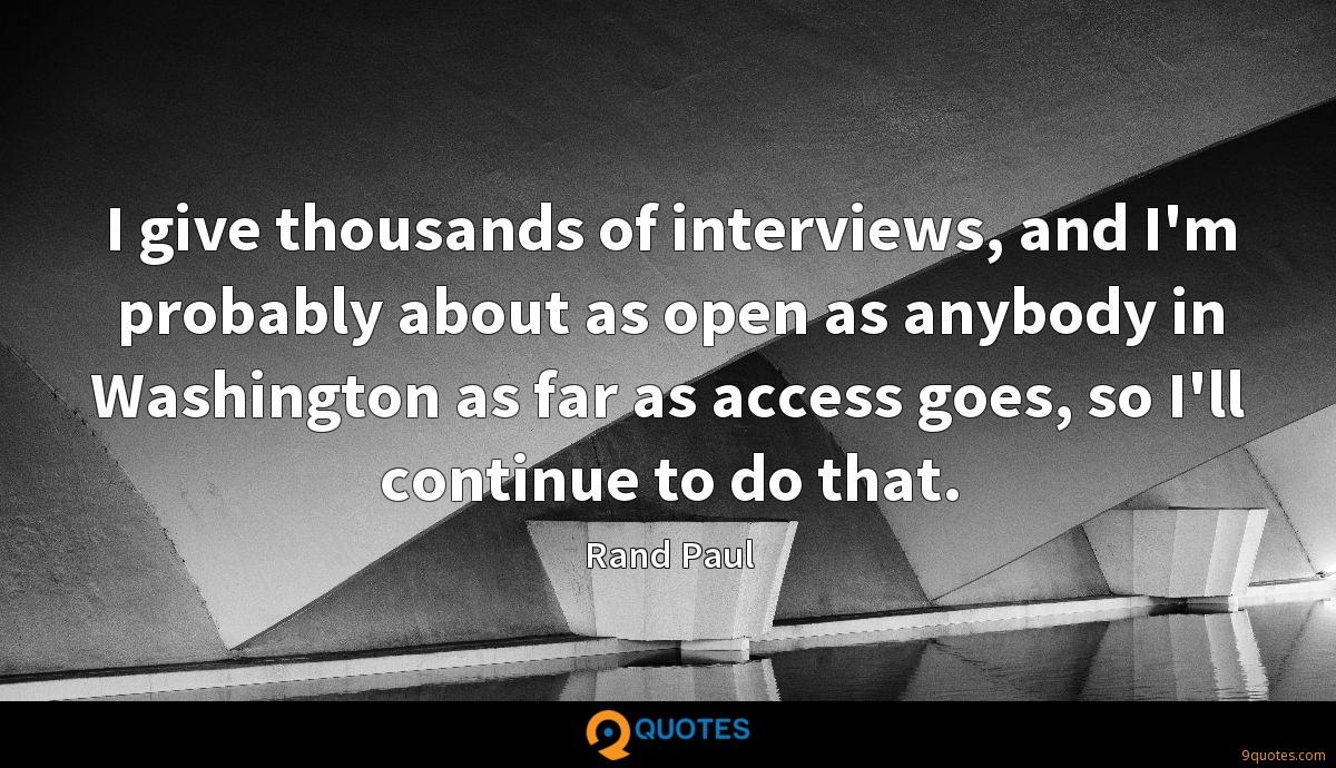 I give thousands of interviews, and I'm probably about as open as anybody in Washington as far as access goes, so I'll continue to do that.