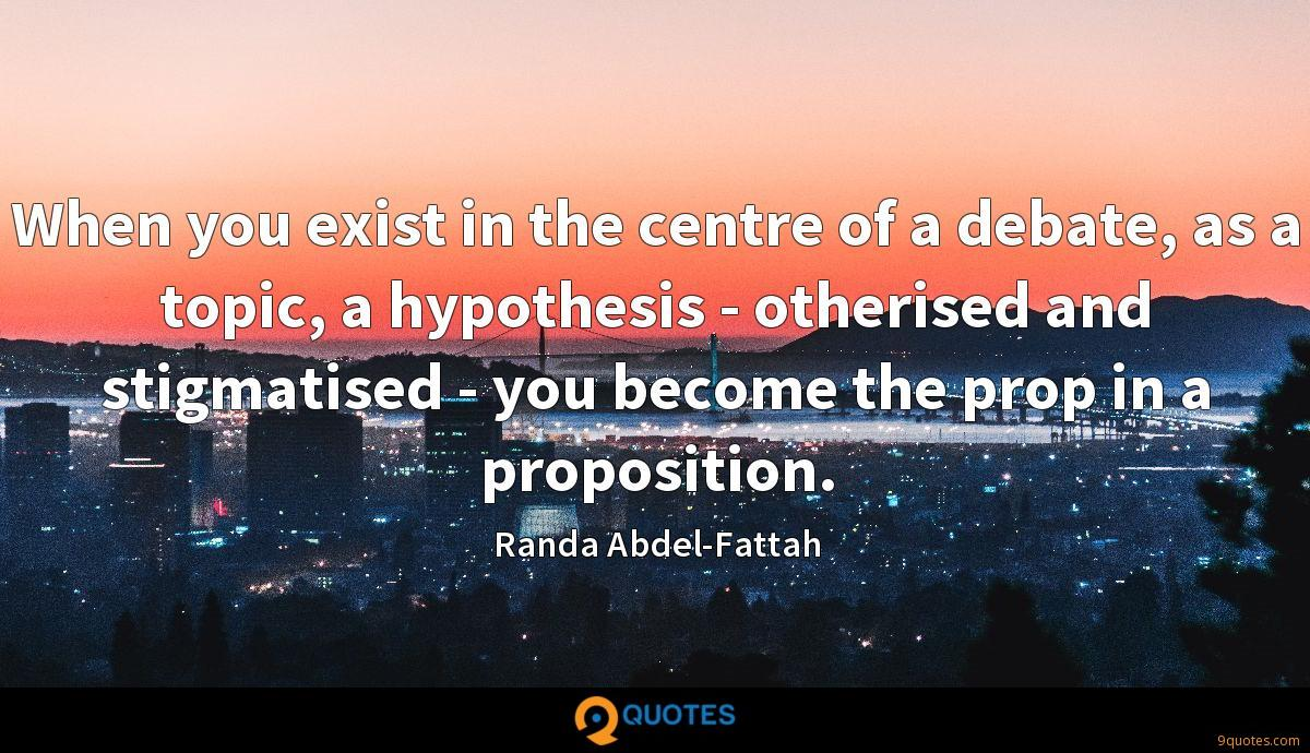 When you exist in the centre of a debate, as a topic, a hypothesis - otherised and stigmatised - you become the prop in a proposition.