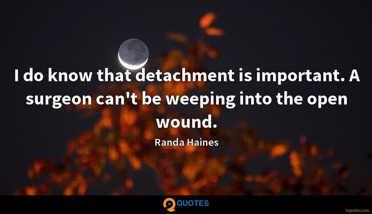 I do know that detachment is important. A surgeon can't be weeping into the open wound.