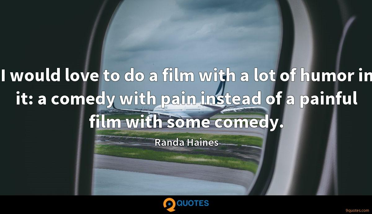 I would love to do a film with a lot of humor in it: a comedy with pain instead of a painful film with some comedy.