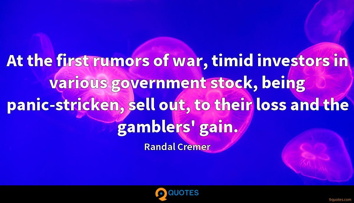 At the first rumors of war, timid investors in various government stock, being panic-stricken, sell out, to their loss and the gamblers' gain.