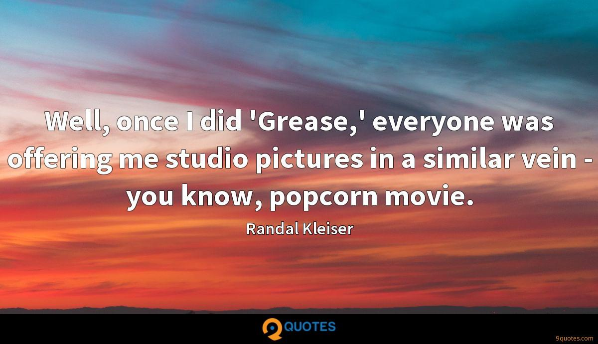 Well, once I did 'Grease,' everyone was offering me studio pictures in a similar vein - you know, popcorn movie.