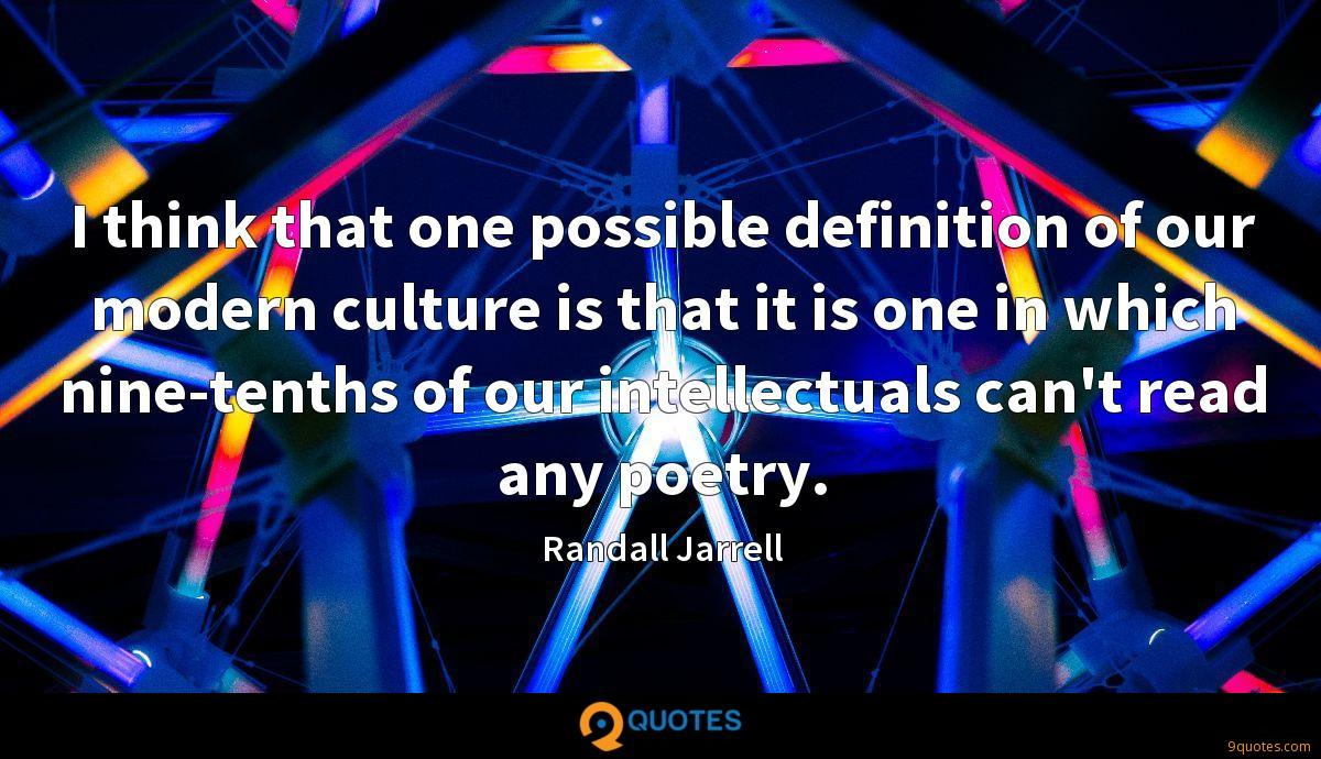 I think that one possible definition of our modern culture is that it is one in which nine-tenths of our intellectuals can't read any poetry.