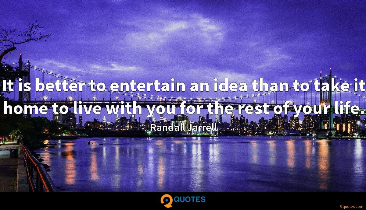 It is better to entertain an idea than to take it home to live with you for the rest of your life.