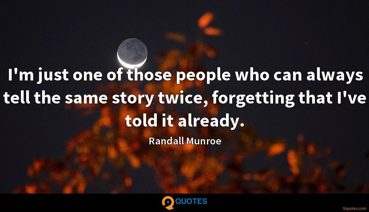 I'm just one of those people who can always tell the same story twice, forgetting that I've told it already.