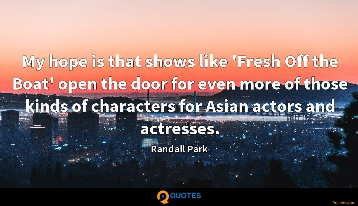 My hope is that shows like 'Fresh Off the Boat' open the door for even more of those kinds of characters for Asian actors and actresses.