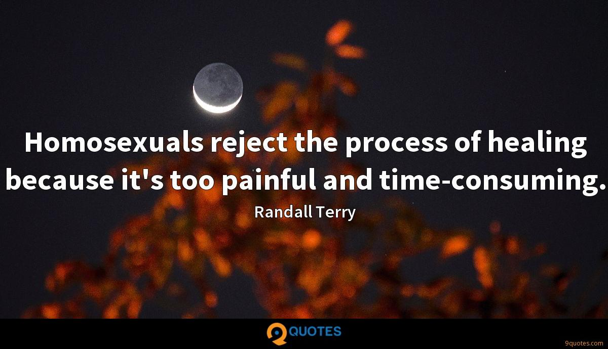 Homosexuals reject the process of healing because it's too painful and time-consuming.