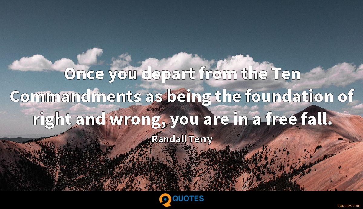 Once you depart from the Ten Commandments as being the foundation of right and wrong, you are in a free fall.