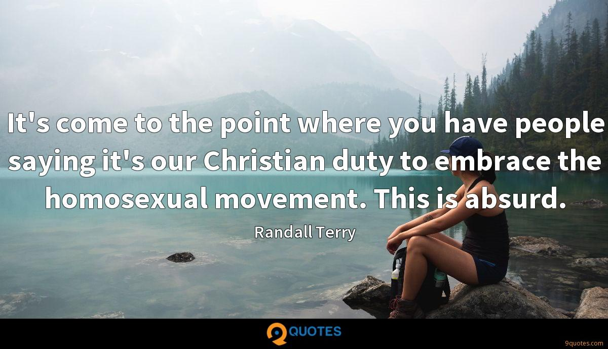 It's come to the point where you have people saying it's our Christian duty to embrace the homosexual movement. This is absurd.