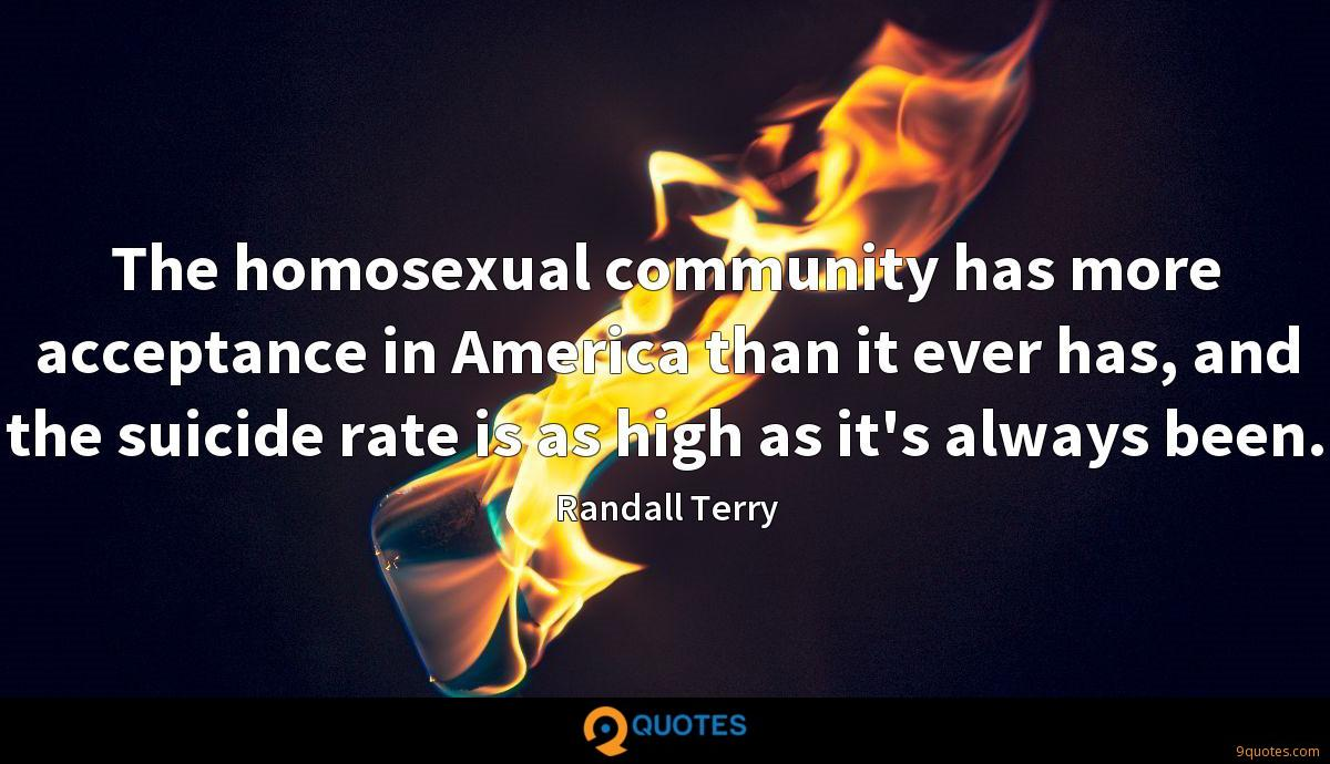 The homosexual community has more acceptance in America than it ever has, and the suicide rate is as high as it's always been.