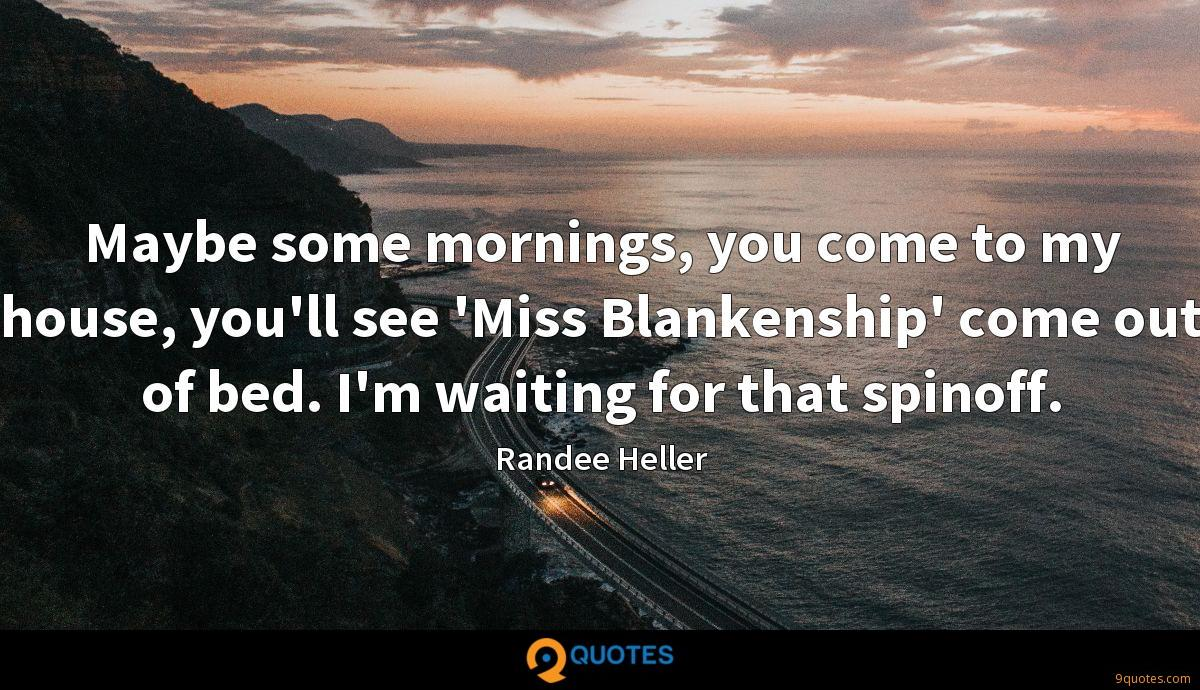 Maybe some mornings, you come to my house, you'll see 'Miss Blankenship' come out of bed. I'm waiting for that spinoff.