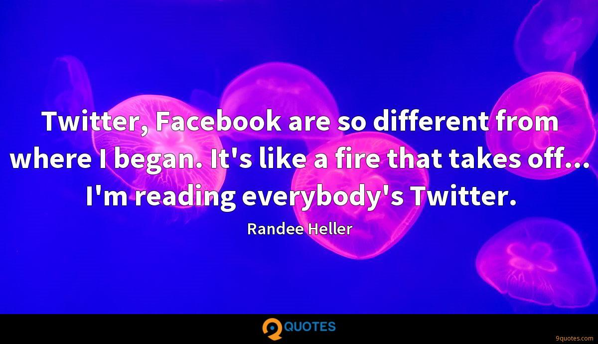 Twitter, Facebook are so different from where I began. It's like a fire that takes off... I'm reading everybody's Twitter.